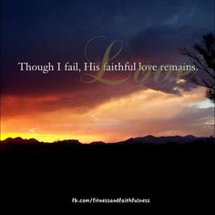 Dear Lord, thank you for loving me through my faults.  His love remains...always!