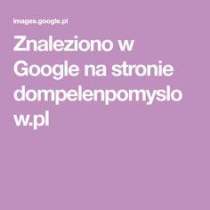Znaleziono w Google na stronie dompelenpomyslow.pl