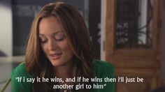"""If I say it he wins, and if he wins then I'll just be another girl to him""-Blair"
