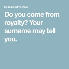 Do you come from royalty? Your surname may tell you.