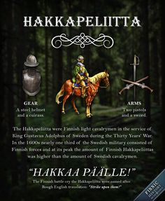 The Hakkapeliitta were Finnish light cavalrymen in the service of King Gustavus Adolphus of Sweden during the Thirty Years War in the They were known to be mobile and efficient in battle and they excelled in sudden attacks, raiding and charging. Folklore Stories, Finnish Language, Thirty Years' War, Finland Travel, Valley Of The Kings, My Heritage, Military History, World History, Europe
