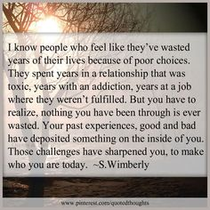 I know people who feel like they've wasted years of their lives because of poor choices. They spent years in a relationship that was toxic, years with an addiction, years at a job where they weren't fulfilled. But you have to realize, nothing you have been through is ever wasted. Your past experiences, good and bad have deposited something on the inside of you. Those challenges have sharpened you, to make who you are today.