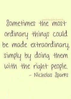 Sometimes the most ordinary things could be made extraordinary simply by doing them with the right people. / Nicholas Sparks