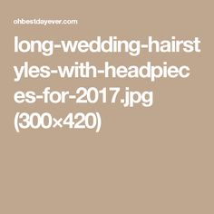 long-wedding-hairstyles-with-headpieces-for-2017.jpg (300×420)