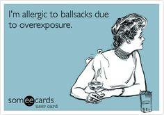 I'm allergic to ballsacks due to overexposure.