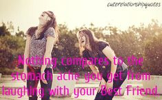 """""""Nothing compares to the stomach ache you get from laughing with your best friend"""""""