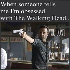 This happens every day even random people tell me Im obsessed with the walking dead, but they are not lying its so true Im even having a the walking dead birthday party-Tierra Mellon A.K.A. The walking dead lover.