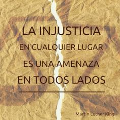 La injusticia en cualquier lugar es una amenaza en todos lados.  Martin Luther King