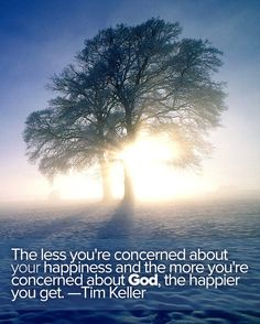 The less you're concerned about your happiness & the more you're concerned about God, the happier you get. —Tim Keller