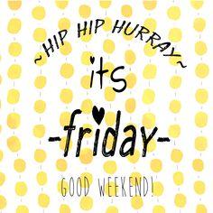 Hip hip hurray, its Friday! Good weekend!