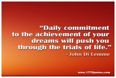 """""""Daily commitment to the achievement of your dreams will push you through the trials of life."""" - John Di Lemme"""