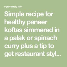 Simple recipe for healthy paneer koftas simmered in a palak or spinach curry plus a tip to get restaurant style green colour without food colouring.