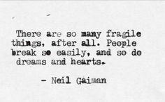 Neil Gaiman   There are so many fragile things, after all. People break so easily, and so do dreams and hearts.