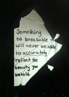 something so breakable will never be able to accurately reflect the beauty you behold