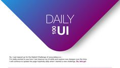 For 100 days I'll be going through a learning process of creating Daily UI designs.