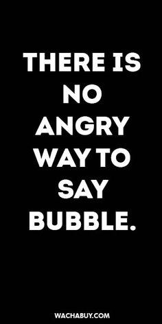 #inspiration #quote / THERE IS NO  ANGRY  WAY TO  SAY  BUBBLE.