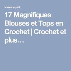 17 Magnifiques Blouses et Tops en Crochet | Crochet et plus…