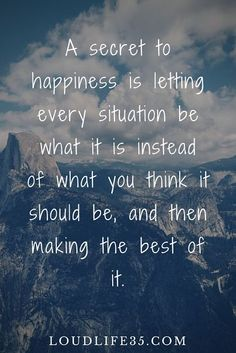 Quotes about Happiness : A secret to happiness is letting every situation be what it is instead of what y