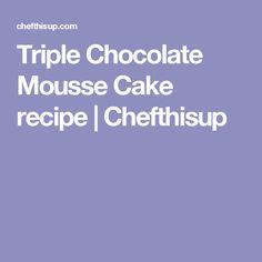 Triple Chocolate Mousse Cake recipe   Chefthisup