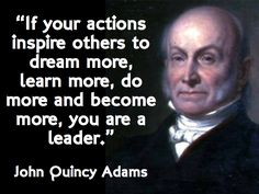 """""""If your actions inspire others to dream more, learn more, do more and become more, you are a leader."""" John Quincy Adams"""
