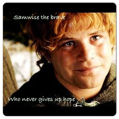 Samwise the brave who never gives up hope.