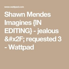 Shawn Mendes Imagines {IN EDITING} - jealous / requested 3 - Wattpad