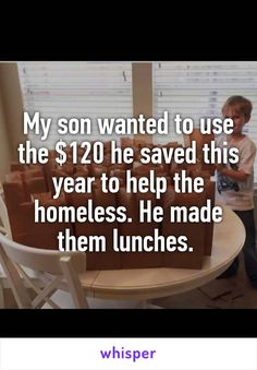 My son wanted to use the $120 he saved this year to help the homeless. He made them lunches.