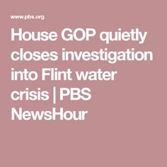House GOP quietly closes investigation into Flint water crisis | PBS NewsHour