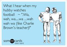 "What I hear when my hubby watches football ~ "".Wa, wah, wa.....wa ....wah wah wa (like Charlie Brown's teacher)!"" | Sports Ecard"
