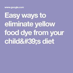 Easy ways to eliminate yellow food dye from your child's diet