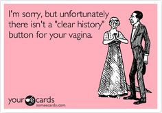 I'm sorry, but unfortunately there isn't a 'clear history' button for your vagina.