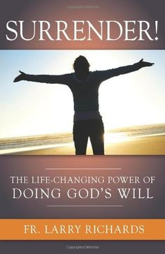 Surrender! The Life Changing Power of Doing God's Will by Fr Larry Richards. GREAT READ...just finished it!!!