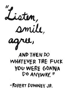 Escucha, sonrie, asiente, y entonces haces lo que te de la jodida gana de todas maneras.