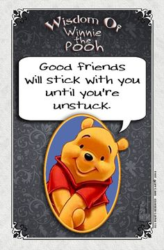 Good Friends will stick with you until you're unstuck. ~ Wisdom of Winnie the Pooh ♥
