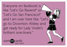 Funny Sports Ecard: Everyone on facebook is like 'Let's Go Ravens!' or 'Let's Go San Francisco!' and I am over here like, 'Let's go to Downton Abbey and get%2.