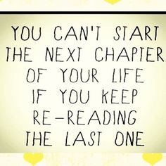 You can't start the next chapter of your life if you keep re-reading the last one.