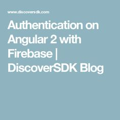 Authentication on Angular 2 with Firebase | DiscoverSDK Blog