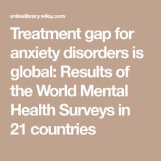 Treatment gap for anxiety disorders is global: Results of the World Mental Health Surveys in 21 countries