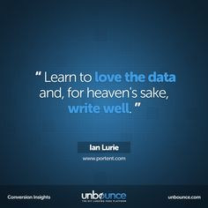 """""""Learn to love the data and, for heaven's sake, write well."""" -Ian Lurie #conversion #insight #marketing #quote #measure #metrics"""