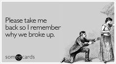 Please take me back so I remember why we broke up.