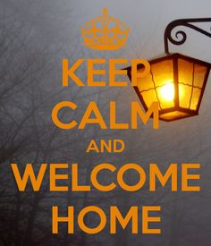 KEEP CALM AND WELCOME HOME