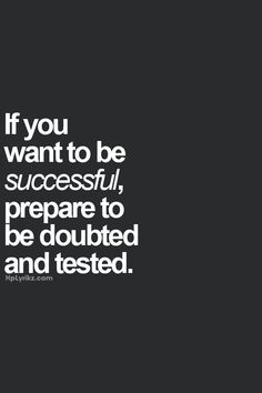 If you want to be successful, prepare to be doubted and tested.