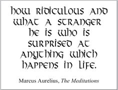 Marcus Aurelius (ancient Roman emperor and Stoic philosopher) Meditations printable quote: How ridiculous and what a stranger he is who is surprised at anything which happens in life.