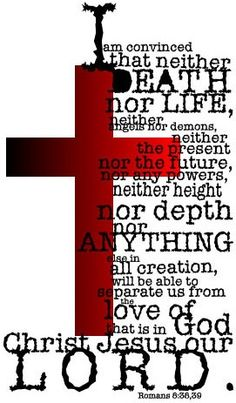 I am convinced that neither death nor life, neither angels nor demons, neither the present nor the future, nor any powers, neither height nor depth nor anything else in all creation will be able to separate us from the love of God that is in Christ Jesus our Lord ~ Romans 8:38-39