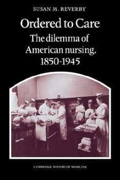 Bestseller Books Online Ordered to Care: The Dilemma of American Nursing, 1850-1945 (Cambridge History of Medicine) Susan M. Reverby $33  - http://www.ebooknetworking.net/books_detail-0521335655.html