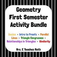 This is a HUGE bundle of Mrs. E Teaches Math activities appropriate for a first semester high school Geometry class. Basics • Intro to Proofs • Parallel Lines • Triangle Congruence • Relationships in Triangles • Similarity