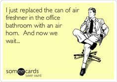I just replaced the can of air freshner in the office bathroom with an air horn. And now we wait...