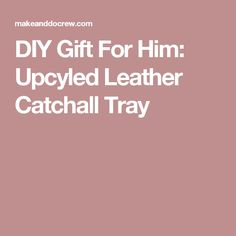 DIY Gift For Him: Upcyled Leather Catchall Tray