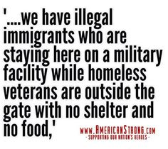 """...""""we have illegal immigrants who are staying here on a military facility while homeless Veterans are outside the gate with no shelter and no food..."""""""