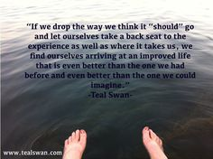"""""""If we drop the way we think it """"should"""" go and let ourselves take a back seat to the experience as well as where it takes us, we find ourselves arriving at an improved life that is even better than the one we had before and even better than the one we could imagine.""""  Quote by Teal Swan (The Spiritual Catalyst)"""